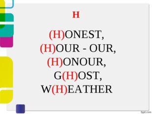 H (H)ONEST, (H)OUR - OUR, (H)ONOUR, G(H)OST, W(H)EATHER