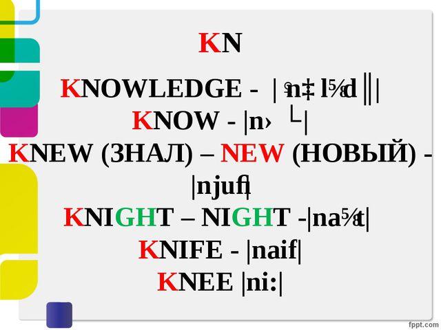 KN KNOWLEDGE - |ˈnɒlɪdʒ| KNOW - |nəʊ| KNEW (ЗНАЛ) – NEW (НОВЫЙ) - |njuː| KNI...