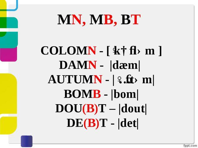 MN, MB, BT COLOMN - [ˈkɑːləm] DAMN - |dæm| AUTUMN - |ˈɔːtəm| BOMB - |bom|...