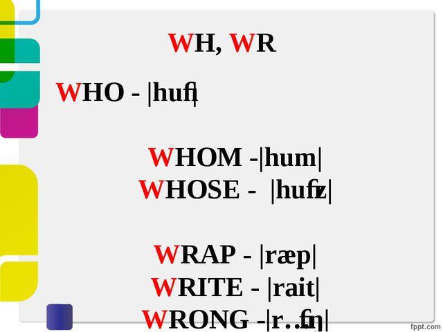 WH, WR WHO - |huː| WHOM -|hum| WHOSE - |huːz| WRAP - |ræp| WRITE - |rait| WR...