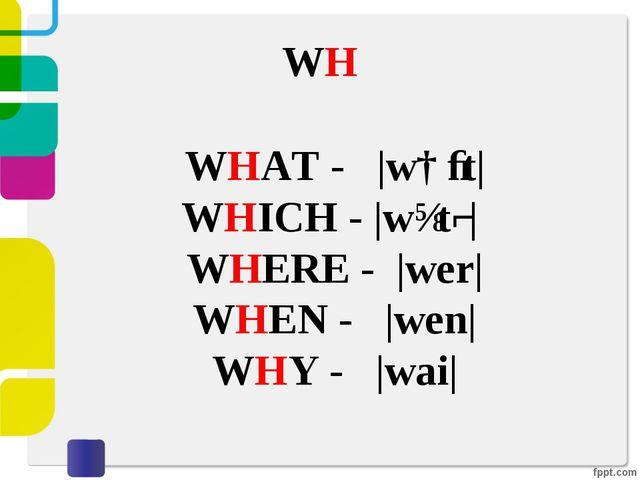 WH WHAT - |wɑːt| WHICH - |wɪtʃ| WHERE -|wer| WHEN - |wen| WHY - |wai|