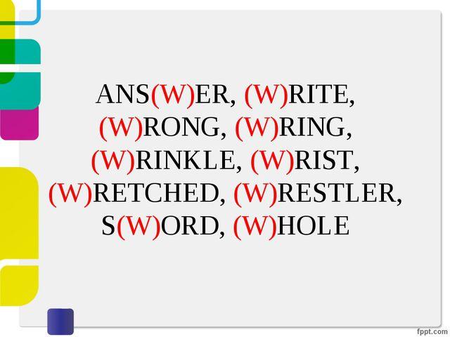 ANS(W)ER, (W)RITE, (W)RONG, (W)RING, (W)RINKLE, (W)RIST, (W)RETCHED, (W)RESTL...