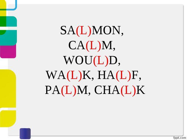 SA(L)MON, CA(L)M, WOU(L)D, WA(L)K, HA(L)F, PA(L)M, CHA(L)K