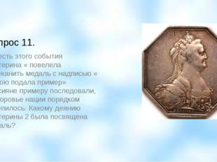 Вопрос 11. В честь этого события Екатерина « повелела отчеканить медаль с над