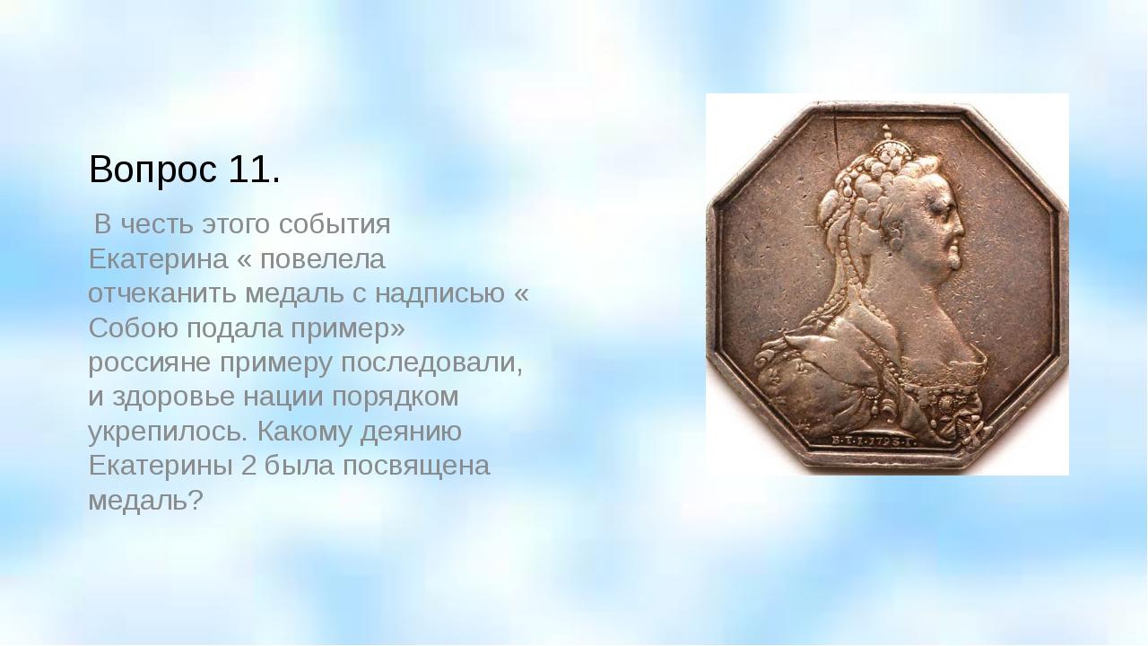 Вопрос 11. В честь этого события Екатерина « повелела отчеканить медаль с над...