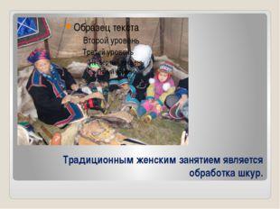 Традиционным женским занятием является обработка шкур.