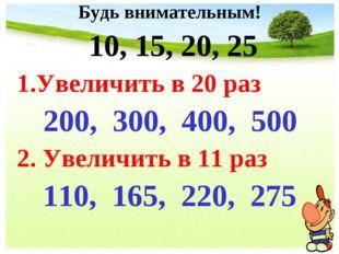 Будь внимательным! 10, 15, 20, 25 1.Увеличить в 20 раз 200, 300, 400, 500 2.