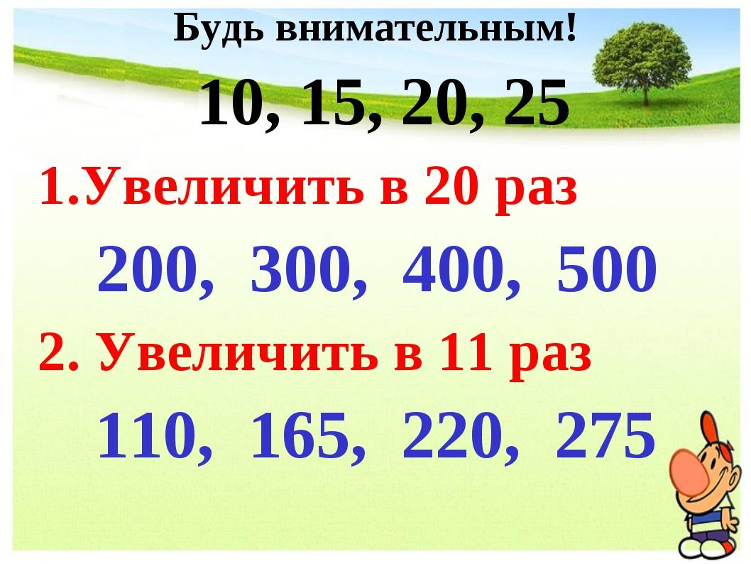 Будь внимательным! 10, 15, 20, 25 1.Увеличить в 20 раз 200, 300, 400, 500 2....