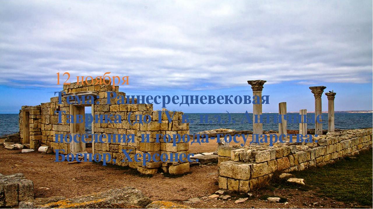 12 ноября Тема: Раннесредневековая Таврика (до IV в. н.э.). Античные поселени...