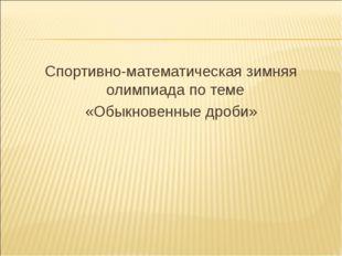 Спортивно-математическая зимняя олимпиада по теме «Обыкновенные дроби»