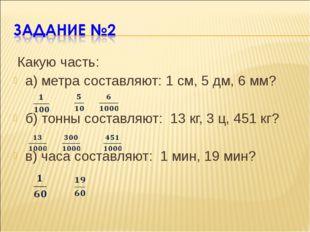 Какую часть: а) метра составляют: 1 см, 5 дм, 6 мм? б) тонны составляют: 13