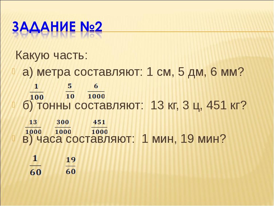 Какую часть: а) метра составляют: 1 см, 5 дм, 6 мм? б) тонны составляют: 13...