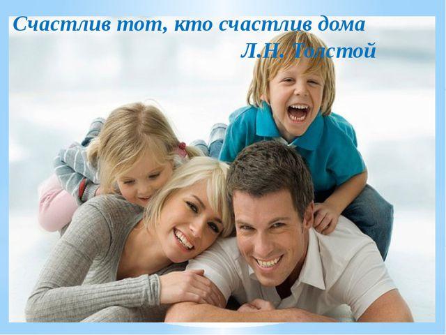 Счастлив тот, кто счастлив дома Л.Н. Толстой