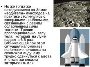 Но же тогда же находившиеся на Земле «водители» луноходов на практике столкну