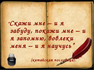 """""""Скажи мне – и я забуду, покажи мне – и я запомню, вовлеки меня – и я научусь"""