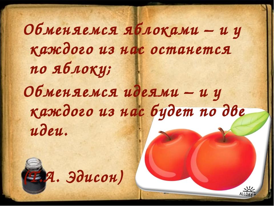 Обменяемся яблоками – и у каждого из нас останется по яблоку; Обменяемся идея...