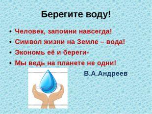 Берегите воду! Человек, запомни навсегда! Символ жизни на Земле – вода! Эконо