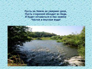 Пусть на Земле не умирают реки, Пусть стороной обходит их беда. И будет остав