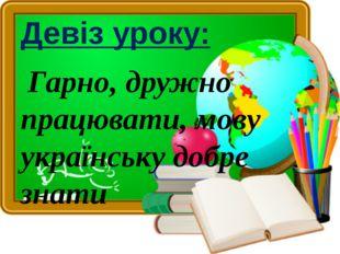 Девіз уроку: Гарно, дружно працювати, мову українську добре знати