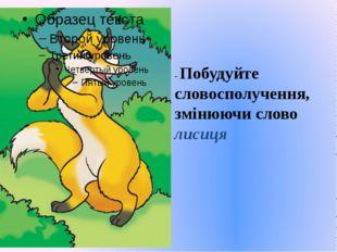 - Побудуйте словосполучення, змінюючи слово лисиця