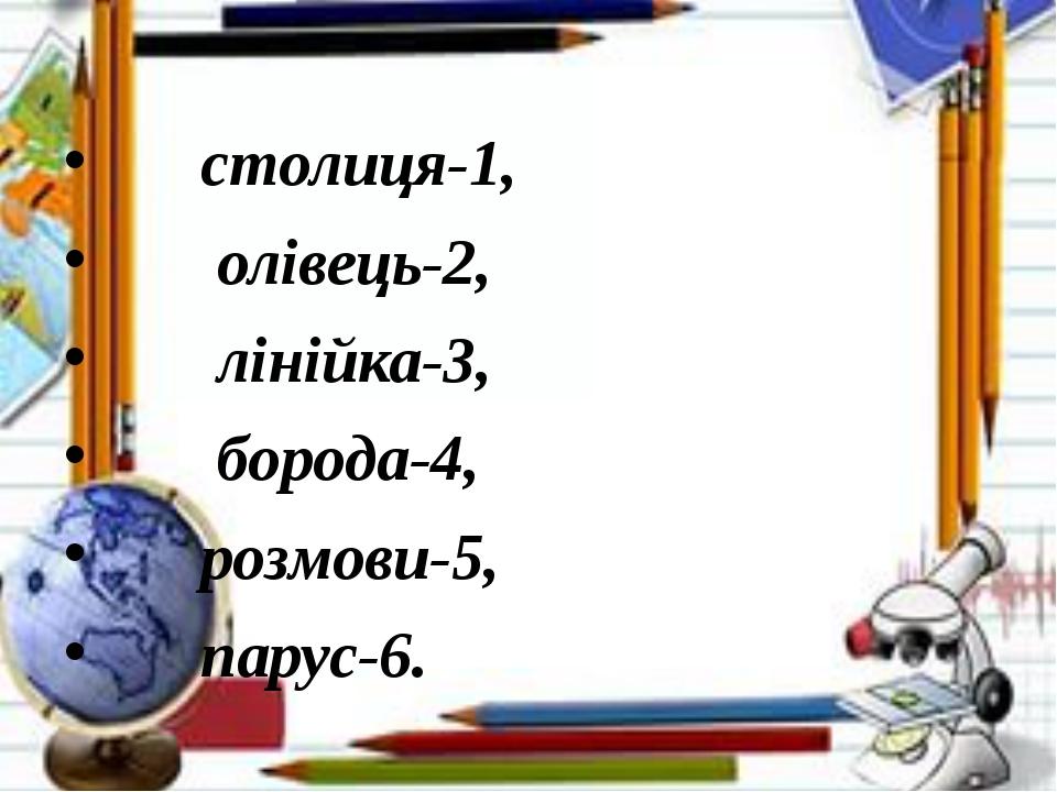 столиця-1, олівець-2, лінійка-3, борода-4, розмови-5, парус-6.