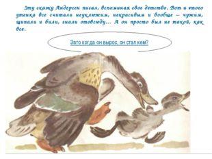 Эту сказку Андерсен писал, вспоминая свое детство. Вот и этого утенка все сч
