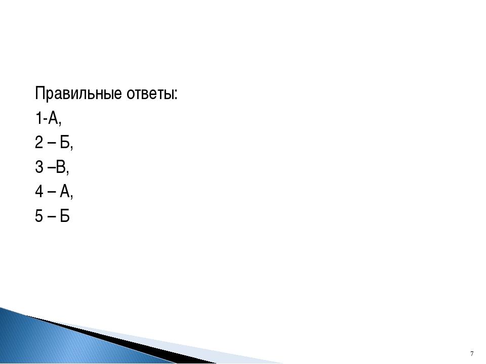 Правильные ответы: 1-А, 2 – Б, 3 –В, 4 – А, 5 – Б *