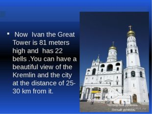 Now Ivan the Great Tower is 81 meters high and has 22 bells .You can have a