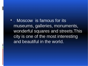 . Moscow is famous for its museums, galleries, monuments, wonderful squares