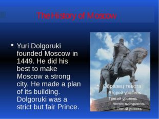 The History of Moscow Yuri Dolgoruki founded Moscow in 1449. He did his best