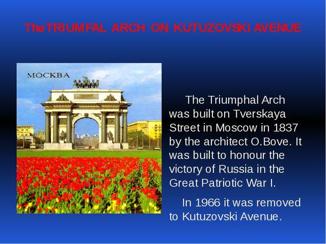 The TRIUMFAL ARCH ON KUTUZOVSKI AVENUE The Triumphal Arch was built on Tversk...