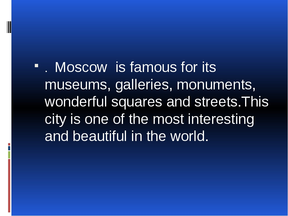 . Moscow is famous for its museums, galleries, monuments, wonderful squares...