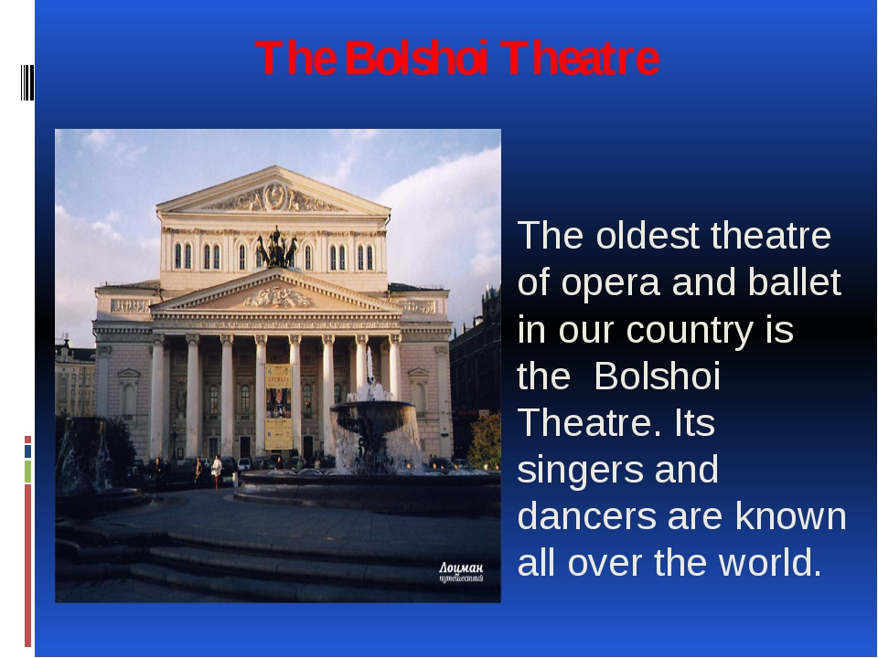 The Bolshoi Theatre The oldest theatre of opera and ballet in our country is...