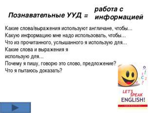 Познавательные УУД = работа с информацией Какие слова/выражения используют ан