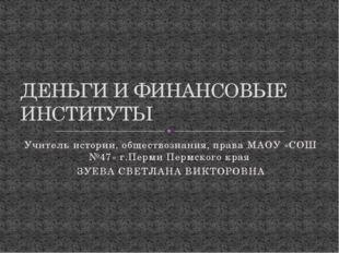 Учитель истории, обществознания, права МАОУ «СОШ №47» г.Перми Пермского края
