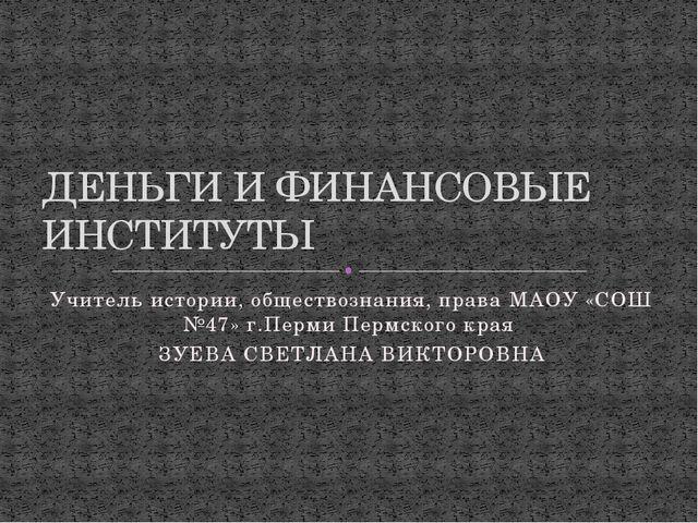 Учитель истории, обществознания, права МАОУ «СОШ №47» г.Перми Пермского края...