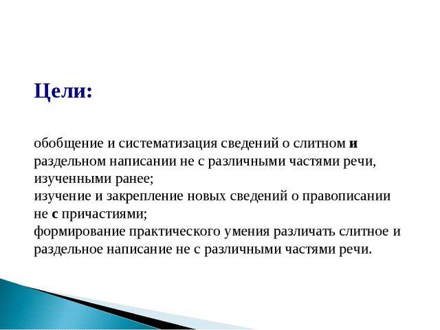 Цели: обобщение и систематизация сведений о слитном и раздельном написании н...