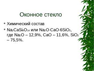Оконное стекло Химический состав Na2CaSi6O14 или Na2O·CaO·6SiO2, где Na2O – 1