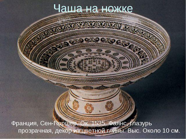 Чаша на ножке Франция, Сен-Поршер. Ок. 1535. Фаянс, глазурь прозрачная, декор...