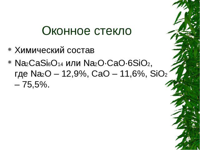 Оконное стекло Химический состав Na2CaSi6O14 или Na2O·CaO·6SiO2, где Na2O – 1...