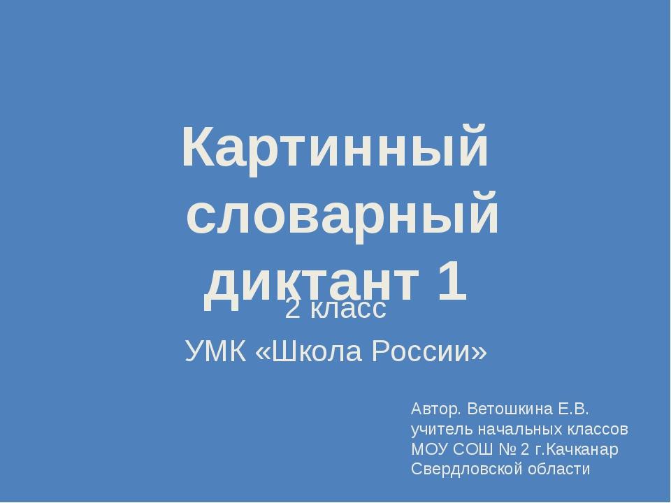 Картинный словарный диктант 1 2 класс УМК «Школа России» Автор. Ветошкина Е.В...