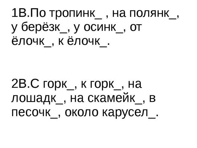 1В.По тропинк_ , на полянк_, у берёзк_, у осинк_, от ёлочк_, к ёлочк_. 2В.С...