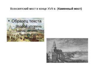 Всехсвятский мост в конце XVIIв. (Каменный мост)