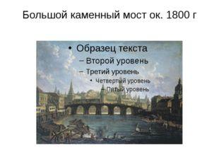 Большой каменный мост ок. 1800г