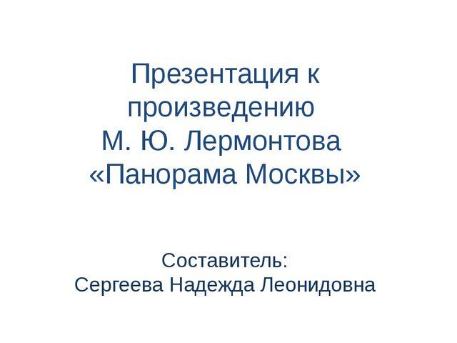 Презентация к произведению М. Ю. Лермонтова «Панорама Москвы» Составитель: Се...