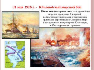 31 мая 1916 г. - Ютландский морской бой Ютла́ндское сраже́ние— крупнейшее м