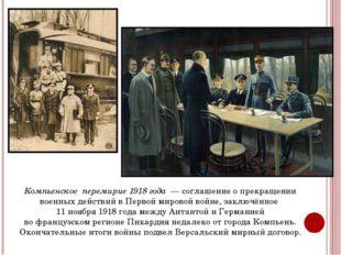 Компьенское перемирие 1918 года — соглашение о прекращении военных действий