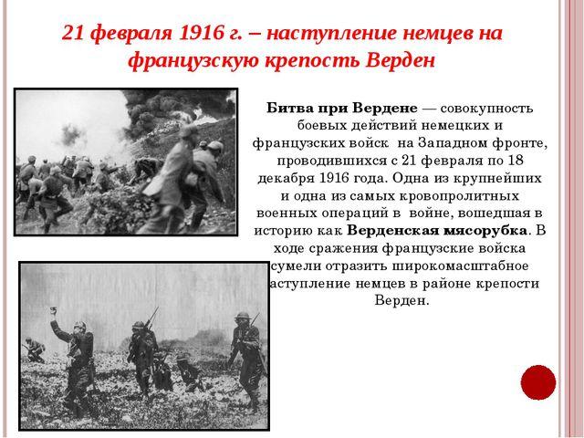21 февраля 1916 г. – наступление немцев на французскую крепость Верден Битва...