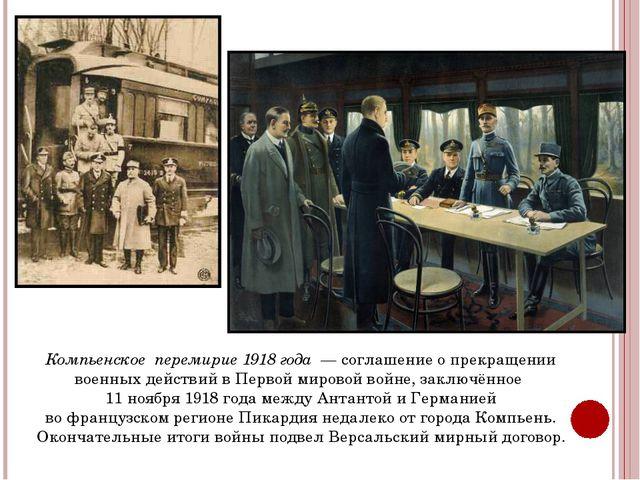 Компьенское перемирие 1918 года — соглашение о прекращении военных действий...