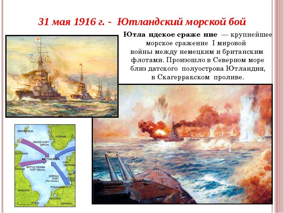 31 мая 1916 г. - Ютландский морской бой Ютла́ндское сраже́ние— крупнейшее м...